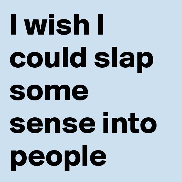I wish I could slap some sense into people