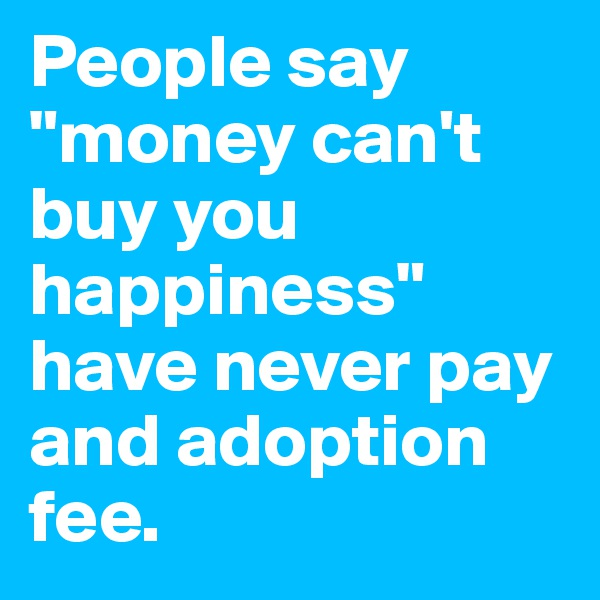 """People say """"money can't buy you happiness"""" have never pay and adoption fee."""