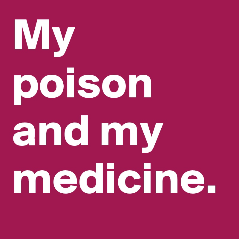 My poison and my medicine.