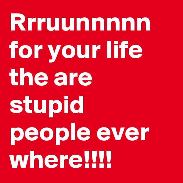 Rrruunnnnn for your life the are stupid people ever where!!!!