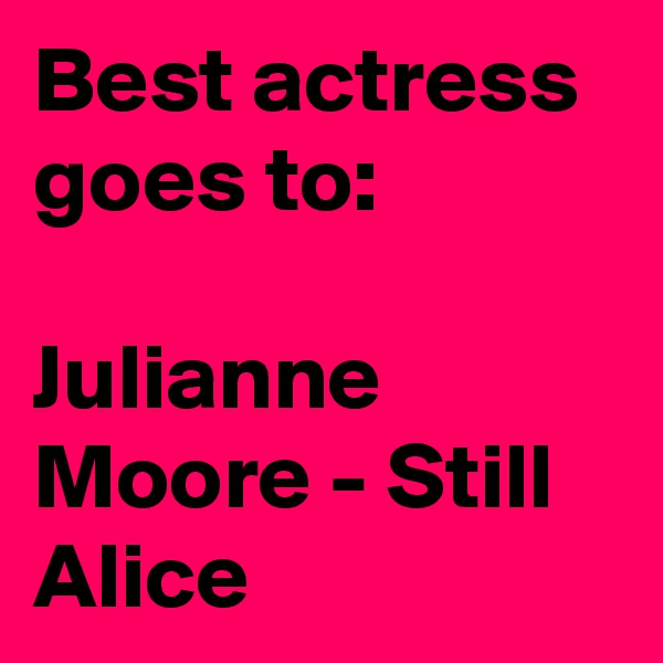 Best actress goes to:   Julianne Moore - Still Alice