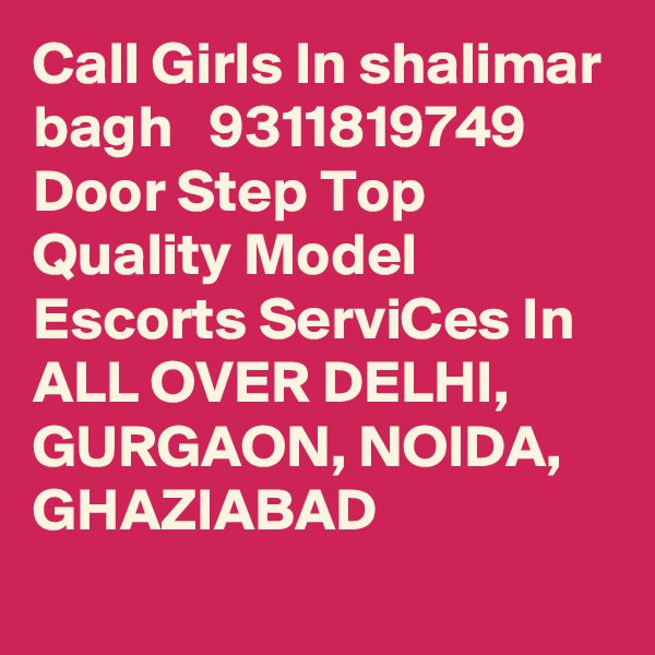 Call Girls In shalimar bagh   9311819749 Door Step Top Quality Model Escorts ServiCes In ALL OVER DELHI, GURGAON, NOIDA, GHAZIABAD