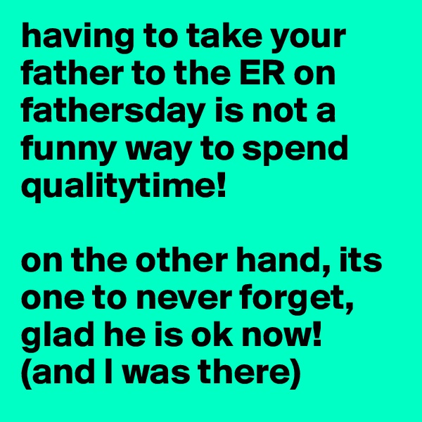 having to take your father to the ER on fathersday is not a funny way to spend qualitytime!  on the other hand, its one to never forget, glad he is ok now! (and I was there)