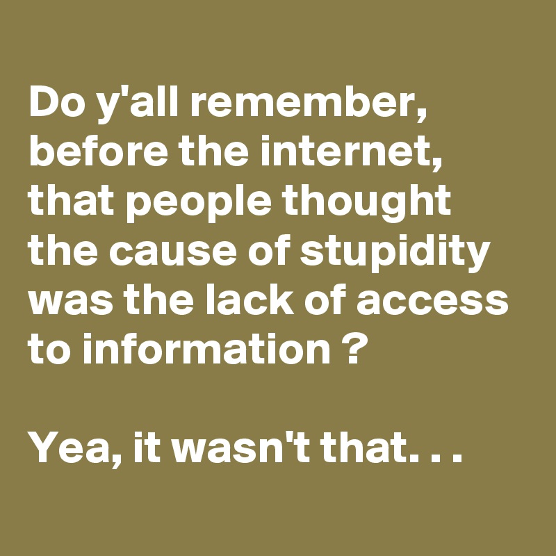 Do y'all remember, before the internet, that people thought the cause of stupidity was the lack of access to information ?  Yea, it wasn't that. . .