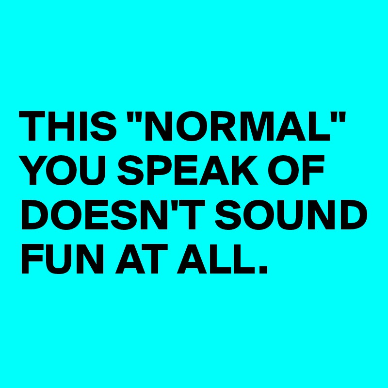"""THIS """"NORMAL"""" YOU SPEAK OF DOESN'T SOUND FUN AT ALL."""
