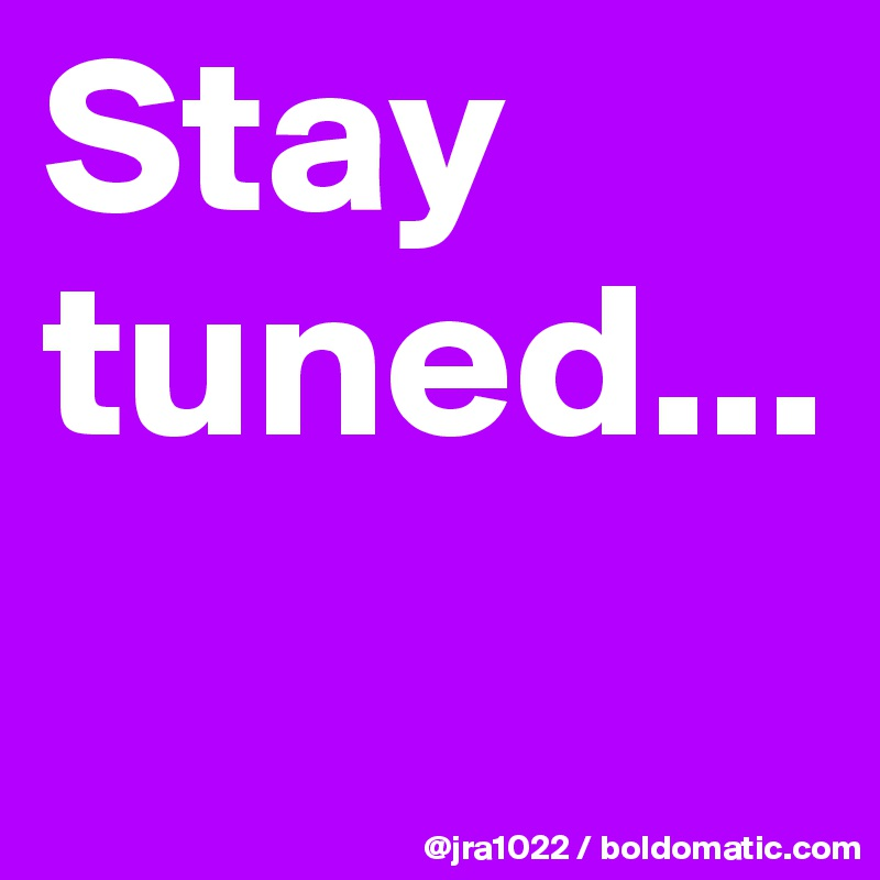 Stay tuned...