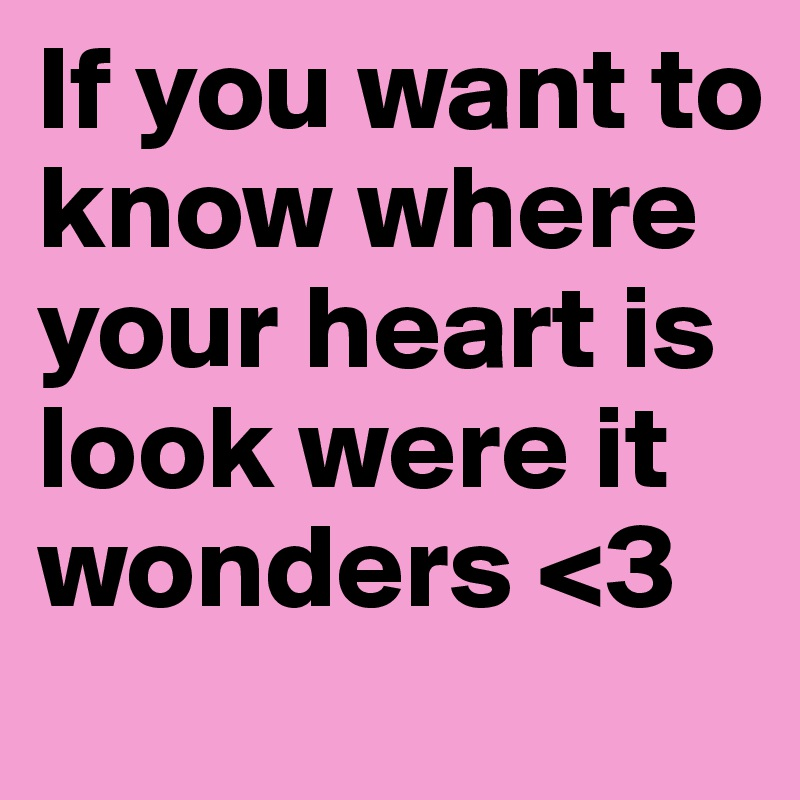 If You Want To Know Where Your Heart Is Look Were It Wonders 3