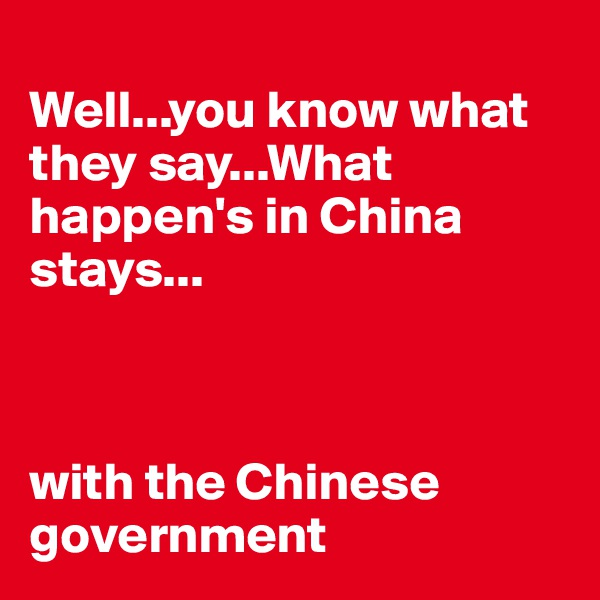 Well...you know what they say...What happen's in China stays...    with the Chinese government