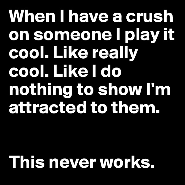 When I have a crush on someone I play it cool. Like really cool. Like I do nothing to show I'm attracted to them.    This never works.