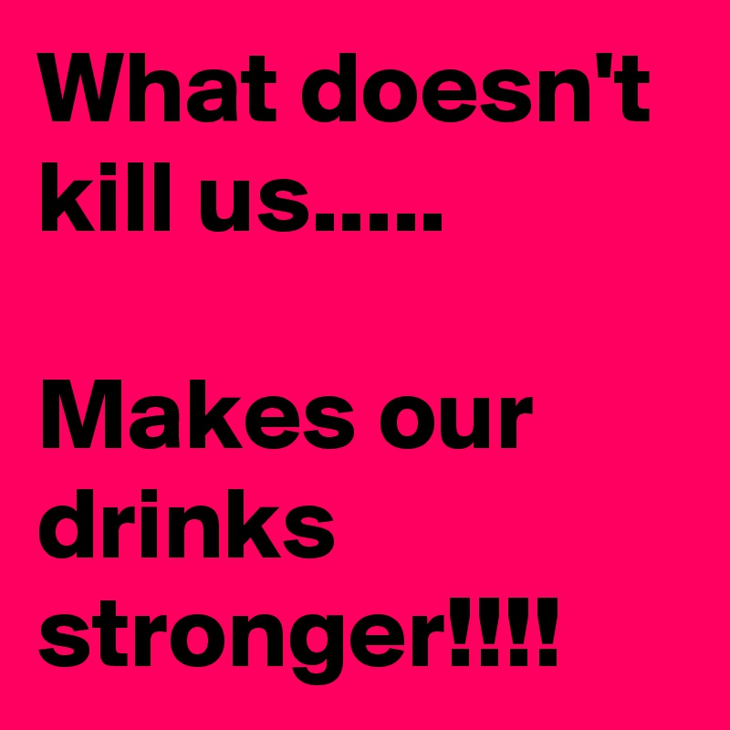 What doesn't kill us.....  Makes our drinks stronger!!!!