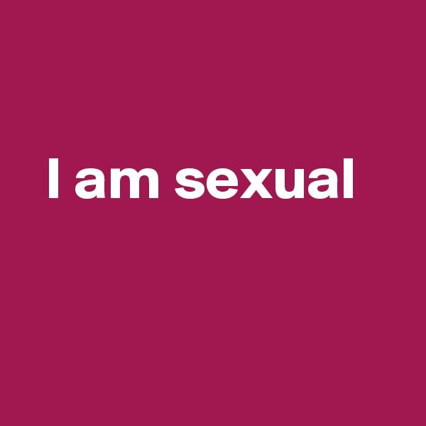 I am sexual