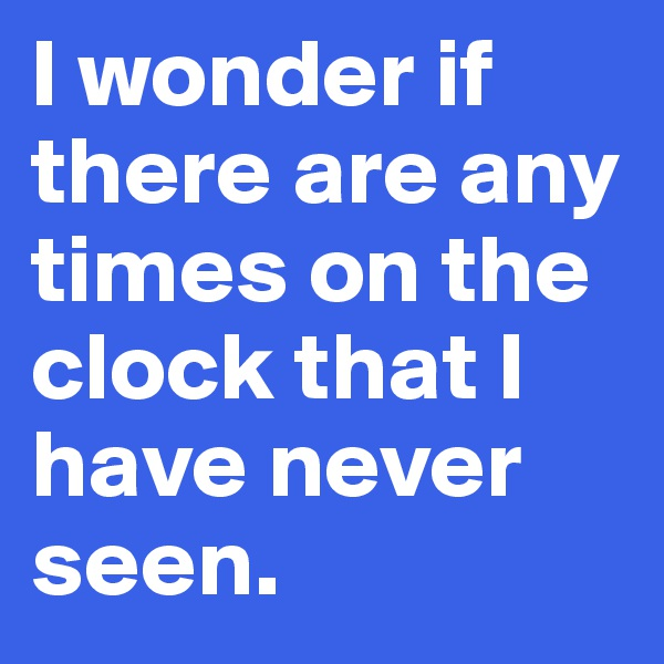 I wonder if there are any times on the clock that I have never seen.