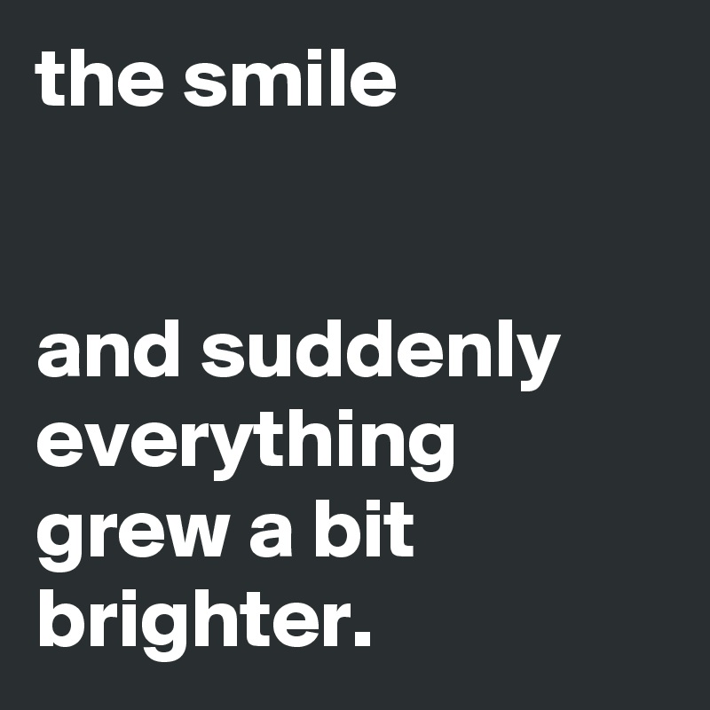 the smile   and suddenly everything grew a bit brighter.