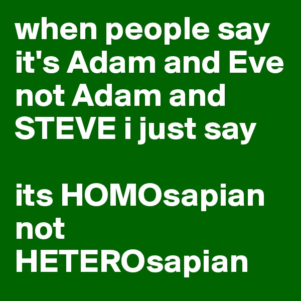 when people say it's Adam and Eve not Adam and STEVE i just say  its HOMOsapian not HETEROsapian