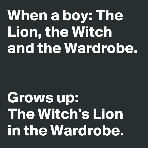 When a boy: The Lion, the Witch and the Wardrobe.   Grows up:  The Witch's Lion in the Wardrobe.