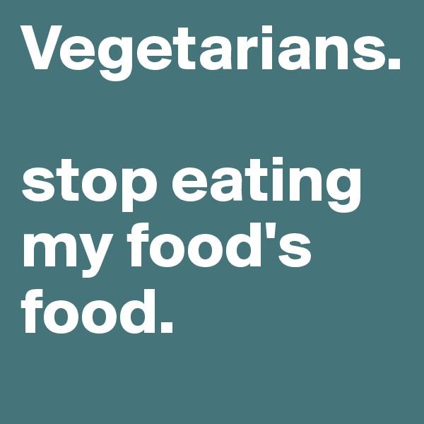 Vegetarians.  stop eating my food's food.