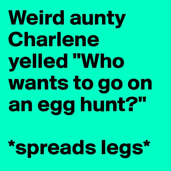 """Weird aunty Charlene yelled """"Who wants to go on an egg hunt?""""   *spreads legs*"""