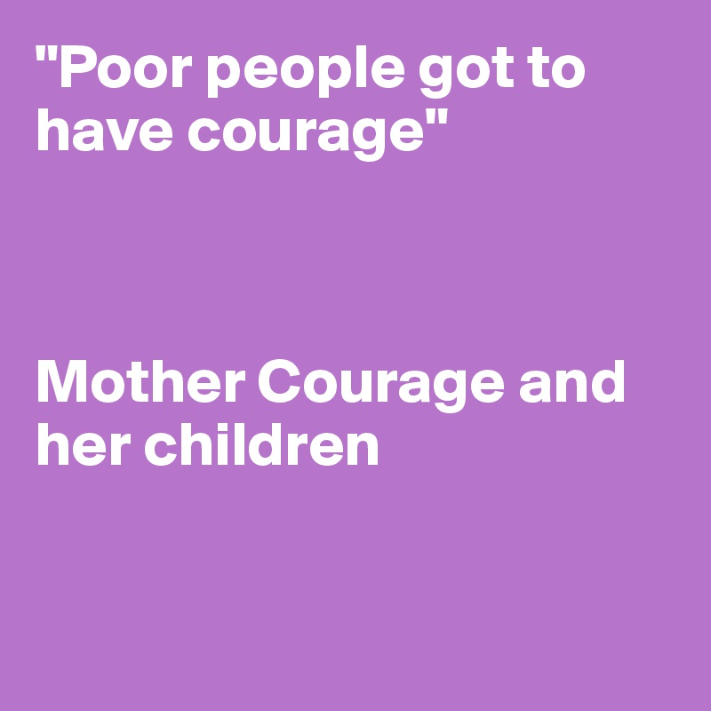 """""""Poor people got to have courage""""    Mother Courage and her children"""
