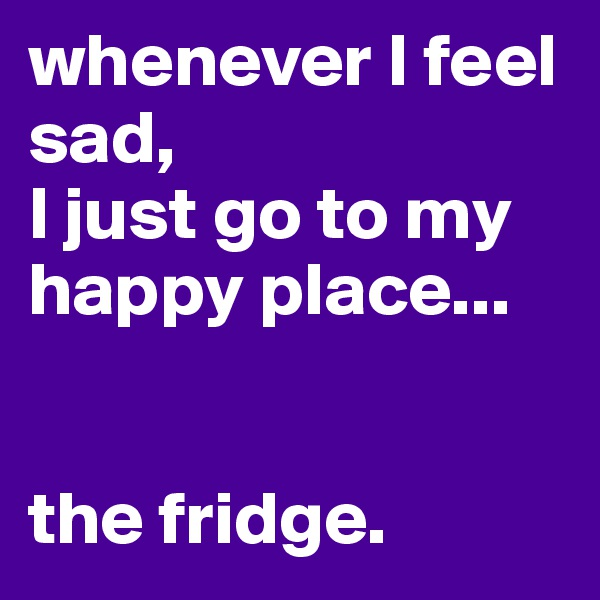 whenever I feel sad, I just go to my happy place...   the fridge.