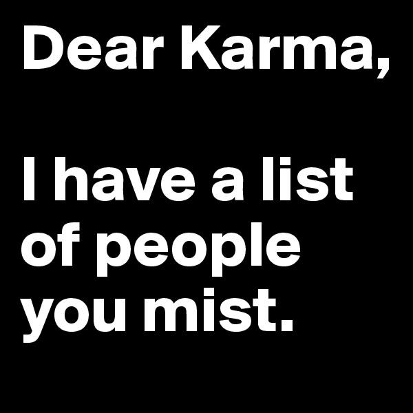 Dear Karma,  I have a list of people you mist.