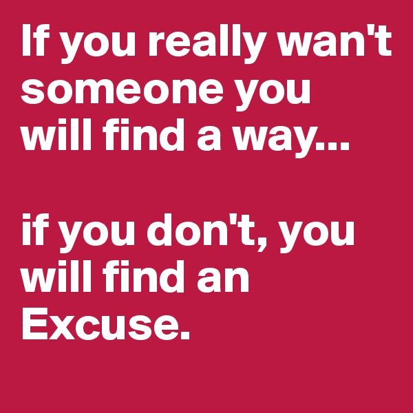 If you really wan't someone you will find a way...  if you don't, you will find an Excuse.