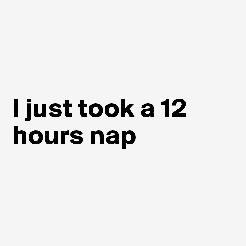 I just took a 12 hours nap