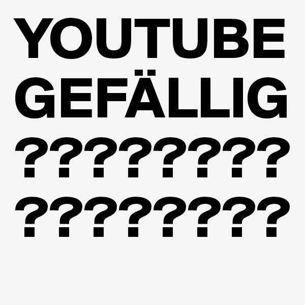 YOUTUBE GEFÄLLIG????????????????
