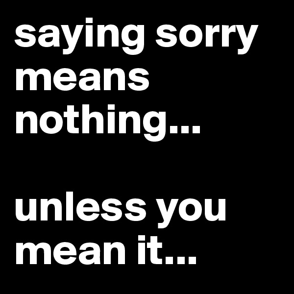 saying sorry means nothing...  unless you mean it...