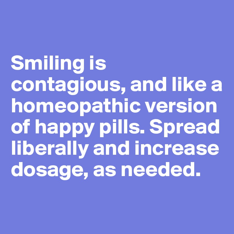Smiling is contagious, and like a homeopathic version of happy pills. Spread liberally and increase dosage, as needed.