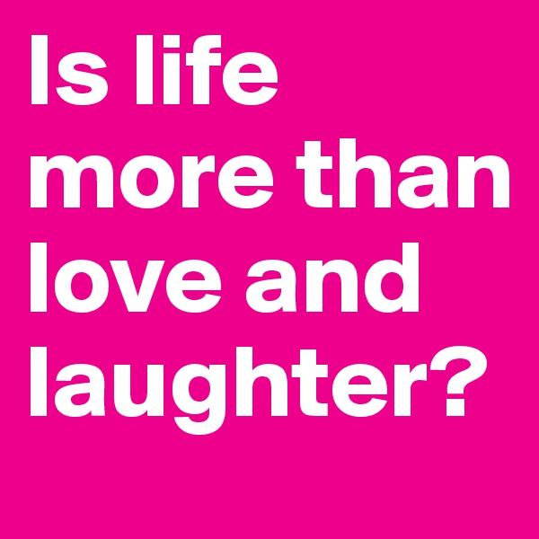 Is life more than love and laughter?