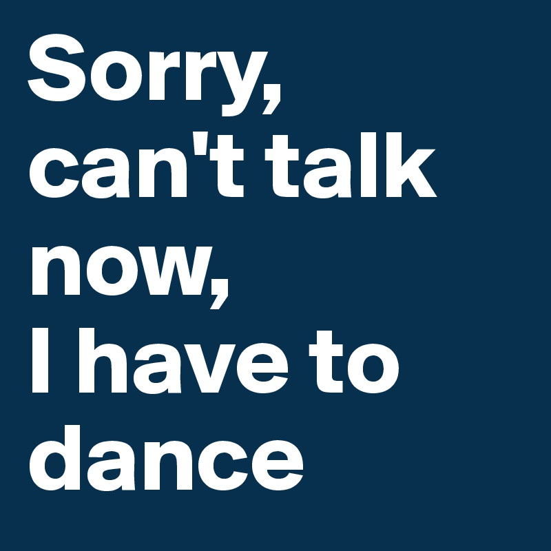 Sorry,  can't talk now,  I have to dance