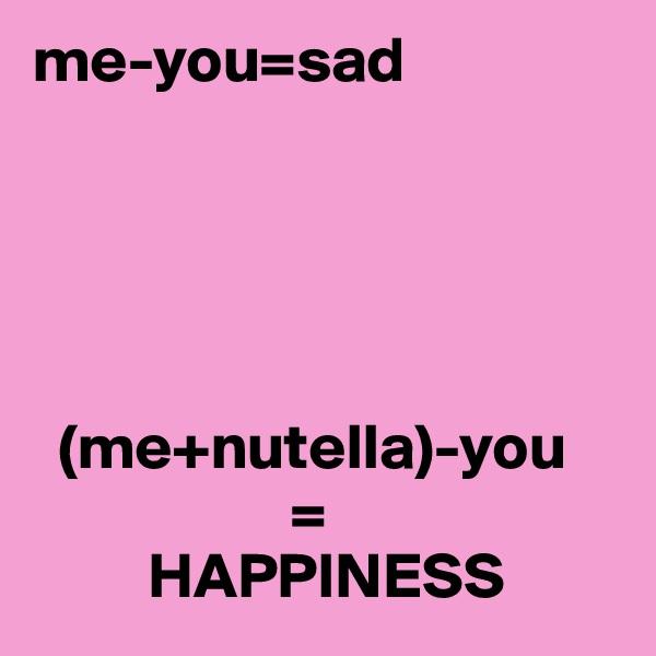me-you=sad         (me+nutella)-you                     =          HAPPINESS