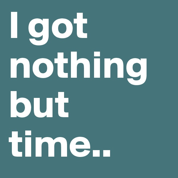 I got nothing but time..
