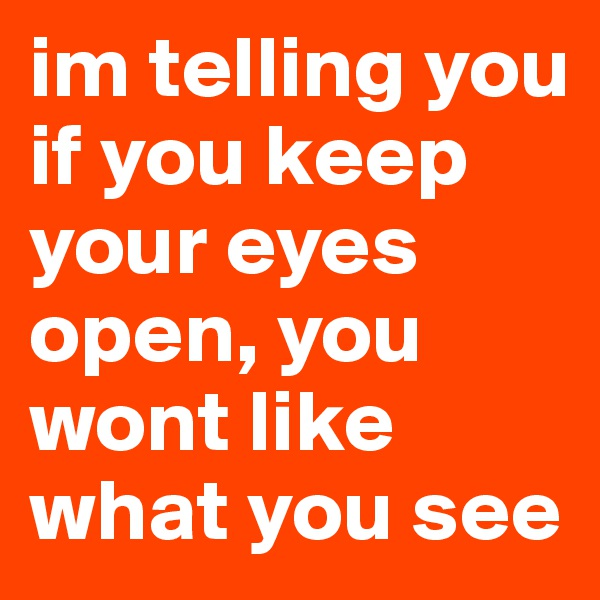 im telling you if you keep your eyes open, you wont like what you see