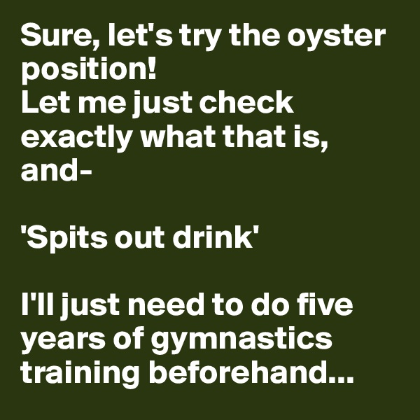 Sure, let's try the oyster position! Let me just check exactly what that is, and-  'Spits out drink'  I'll just need to do five years of gymnastics training beforehand...