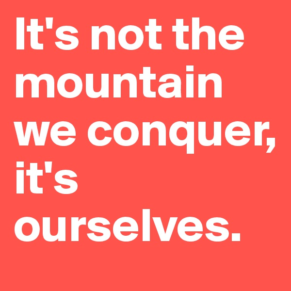 It's not the mountain we conquer, it's ourselves.