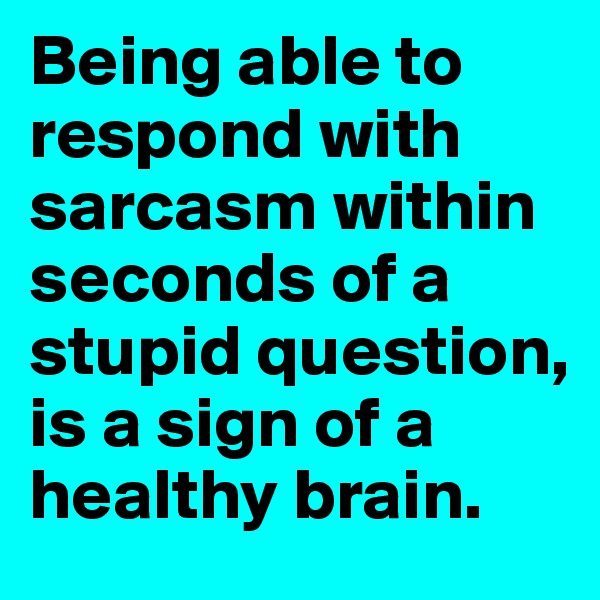 Being able to respond with sarcasm within seconds of a stupid question, is a sign of a healthy brain.