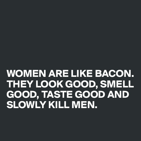WOMEN ARE LIKE BACON. THEY LOOK GOOD, SMELL GOOD, TASTE GOOD AND SLOWLY KILL MEN.