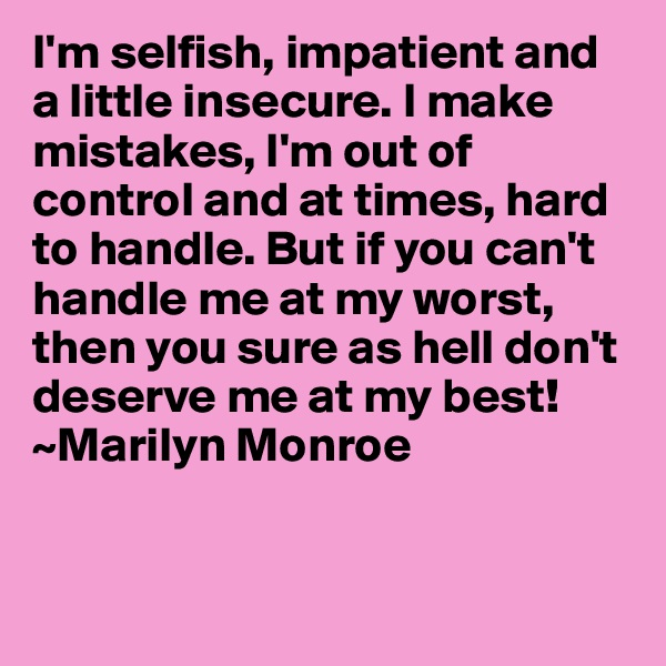 I'm selfish, impatient and a little insecure. I make mistakes, I'm out of control and at times, hard to handle. But if you can't handle me at my worst, then you sure as hell don't deserve me at my best! ~Marilyn Monroe