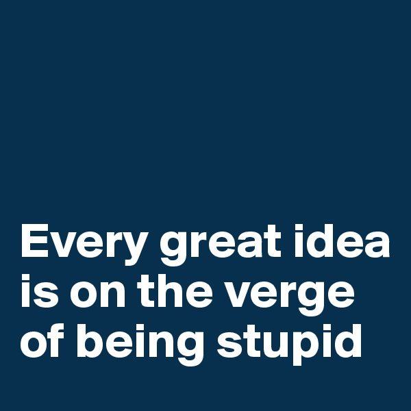 Every great idea is on the verge of being stupid