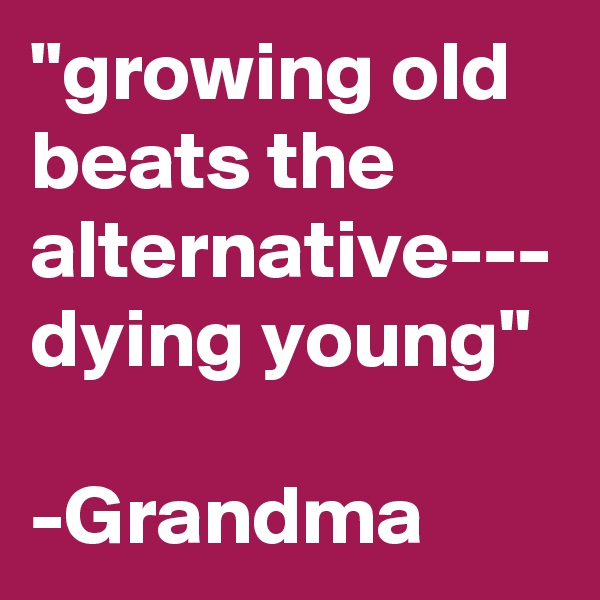 """""""growing old beats the alternative--- dying young""""  -Grandma"""