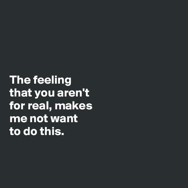 The feeling  that you aren't  for real, makes  me not want  to do this.