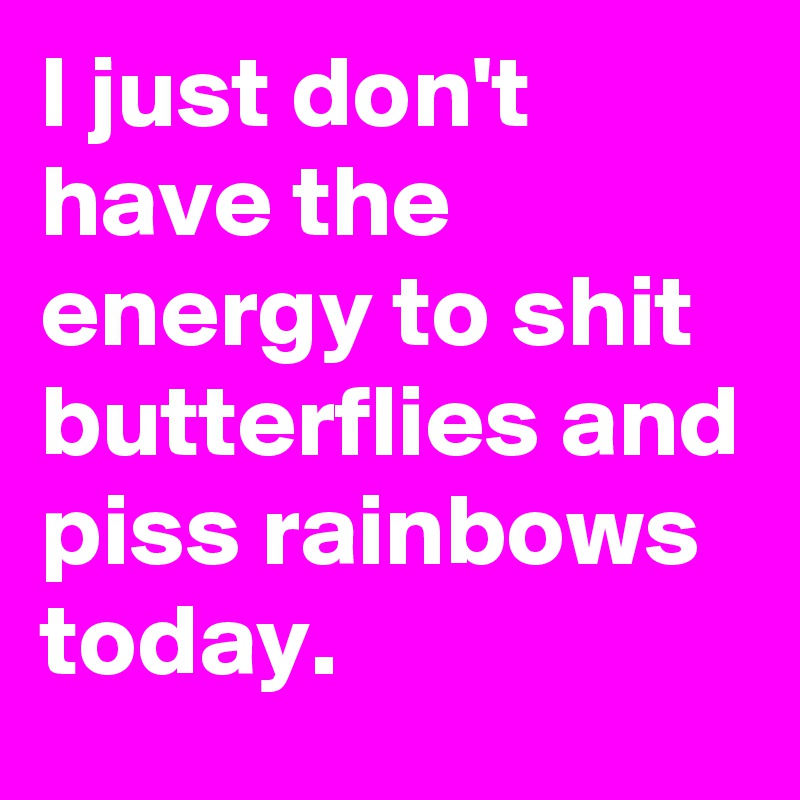 I just don't  have the energy to shit butterflies and piss rainbows today.