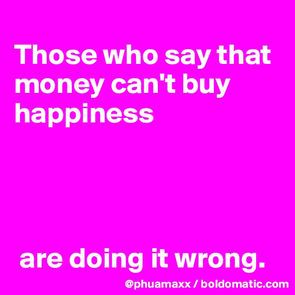 Those who say that money can't buy happiness      are doing it wrong.
