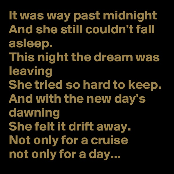 It was way past midnight  And she still couldn't fall asleep. This night the dream was leaving  She tried so hard to keep. And with the new day's dawning She felt it drift away. Not only for a cruise not only for a day...