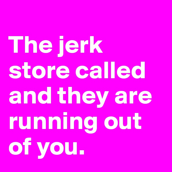 The jerk store called and they are running out of you.