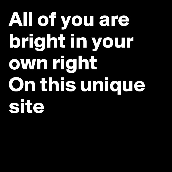 All of you are bright in your own right On this unique  site