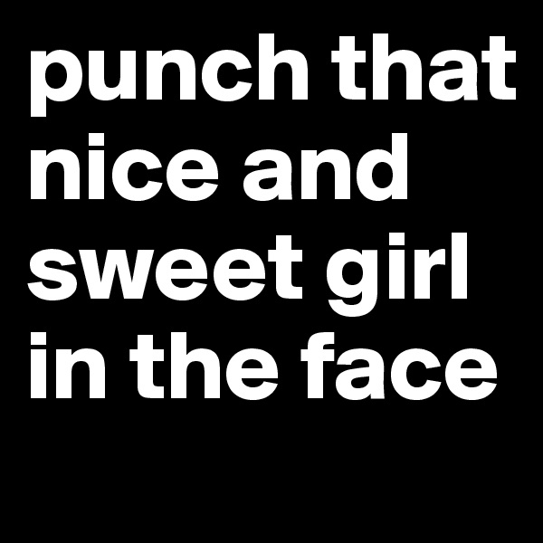 punch that nice and sweet girl in the face