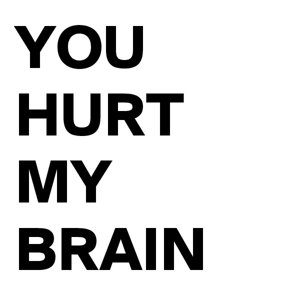YOU HURT MY BRAIN