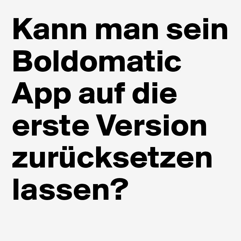 Kann man sein Boldomatic App auf die erste Version zurücksetzen lassen?